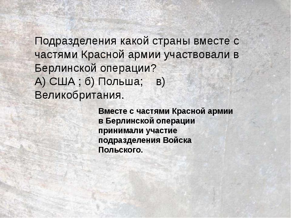 Подразделения какой страны вместе с частями Красной армии участвовали в Берли...