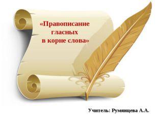 Учитель: Румянцева А.А. «Правописание гласных в корне слова»