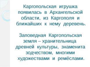 Каргопольская игрушка появилась в Архангельской области, из Каргополя и ближа