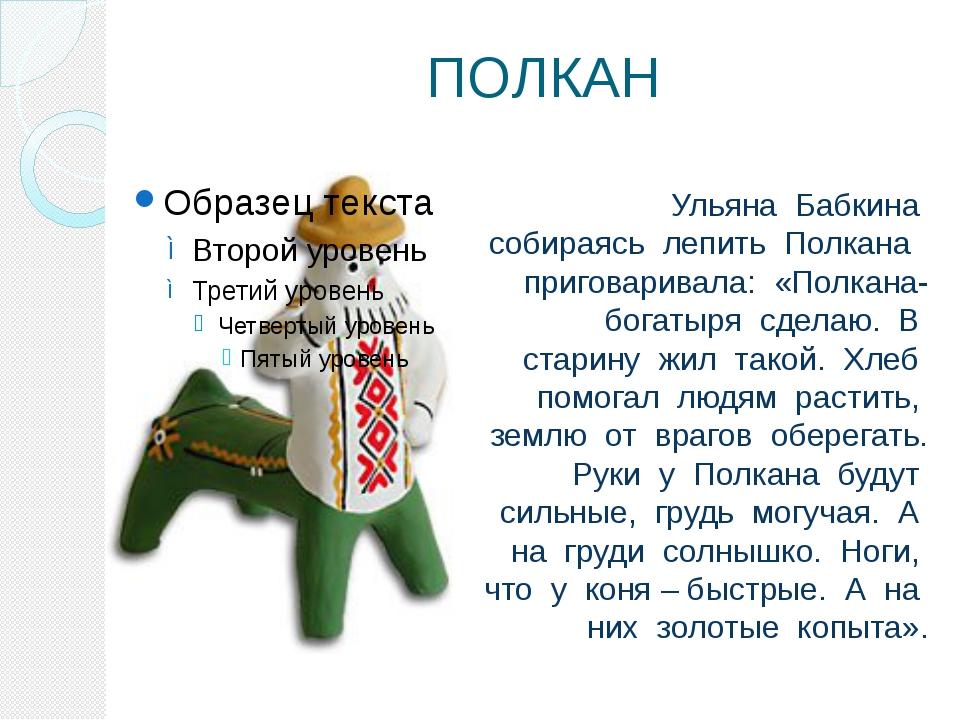 ПОЛКАН Ульяна Бабкина собираясь лепить Полкана приговаривала: «Полкана-богаты...