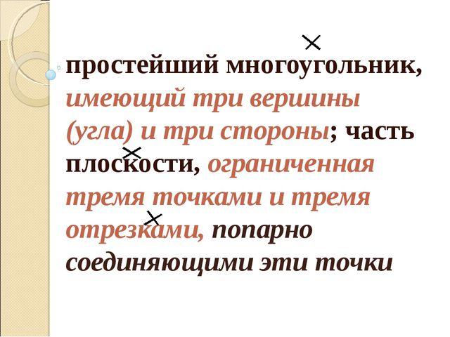 простейший многоугольник, имеющий три вершины (угла) и три стороны; часть пло...