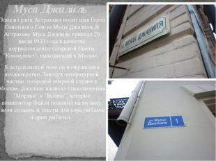 Одна из улиц Астрахани носит имя Героя Советского Союза Мусы Джалиля. В Астра