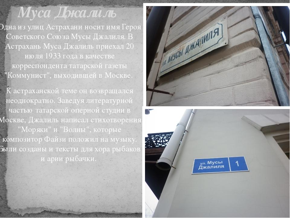 Одна из улиц Астрахани носит имя Героя Советского Союза Мусы Джалиля. В Астра...