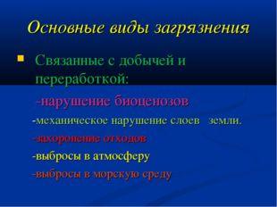 Основные виды загрязнения Связанные с добычей и переработкой: -нарушение биоц