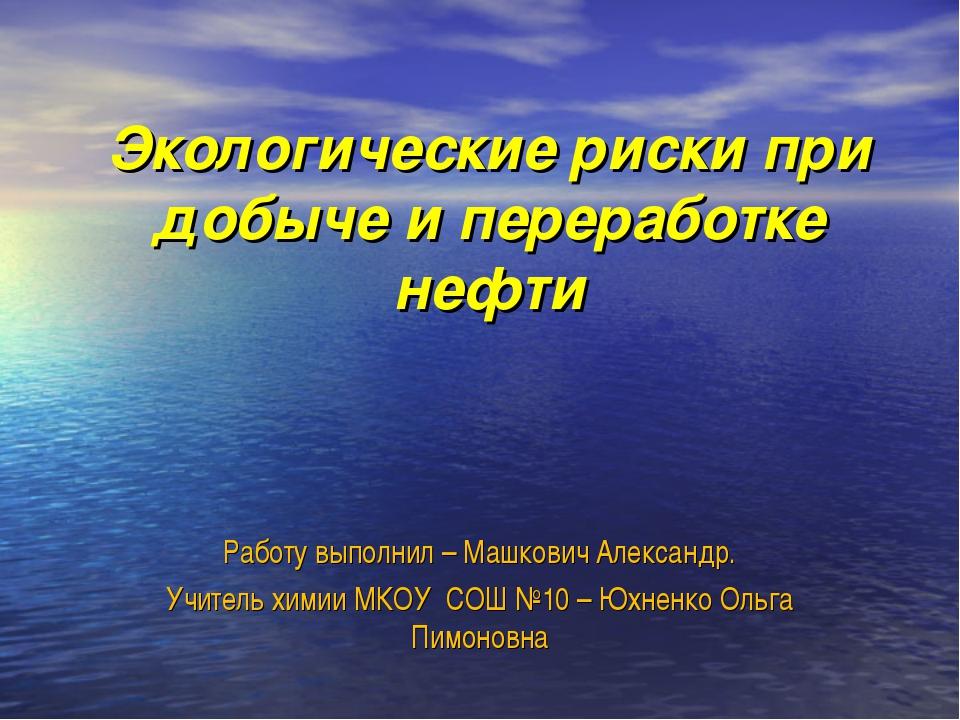 Работу выполнил – Машкович Александр. Учитель химии МКОУ СОШ №10 – Юхненко О...
