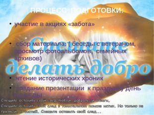 ПРОЦЕСС ПОДГОТОВКИ: участие в акциях «забота» сбор материала: ( беседы с вете
