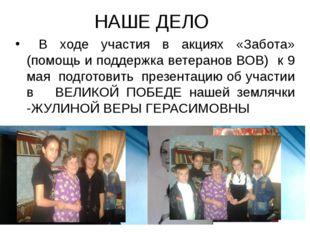 НАШЕ ДЕЛО В ходе участия в акциях «Забота» (помощь и поддержка ветеранов ВОВ)