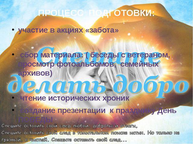 ПРОЦЕСС ПОДГОТОВКИ: участие в акциях «забота» сбор материала: ( беседы с вете...