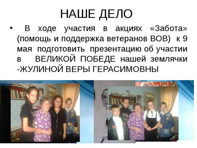НАШЕ ДЕЛО В ходе участия в акциях «Забота» (помощь и поддержка ветеранов ВОВ)...