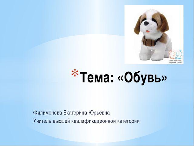 Филимонова Екатерина Юрьевна Учитель высшей квалификационной категории Тема:...