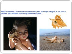 Наиболее правдивой нам кажется теория о том, что шум моря, который мы слышим