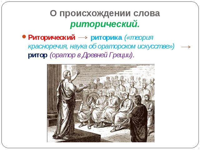 О происхождении слова риторический. Риторический риторика («теория красноречи...