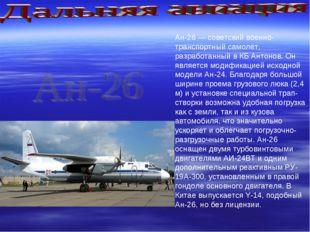 Ан-26 — советский военно-транспортный самолёт, разработанный в КБ Антонов. Он