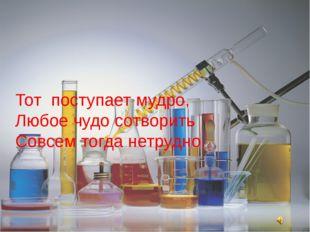 Кто любит химию учить, Тот поступает мудро, Любое чудо сотворить Совсем тогда