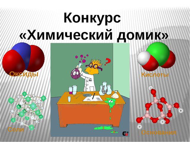 Конкурс «Химический домик» Оксиды Кислоты Соли Основания