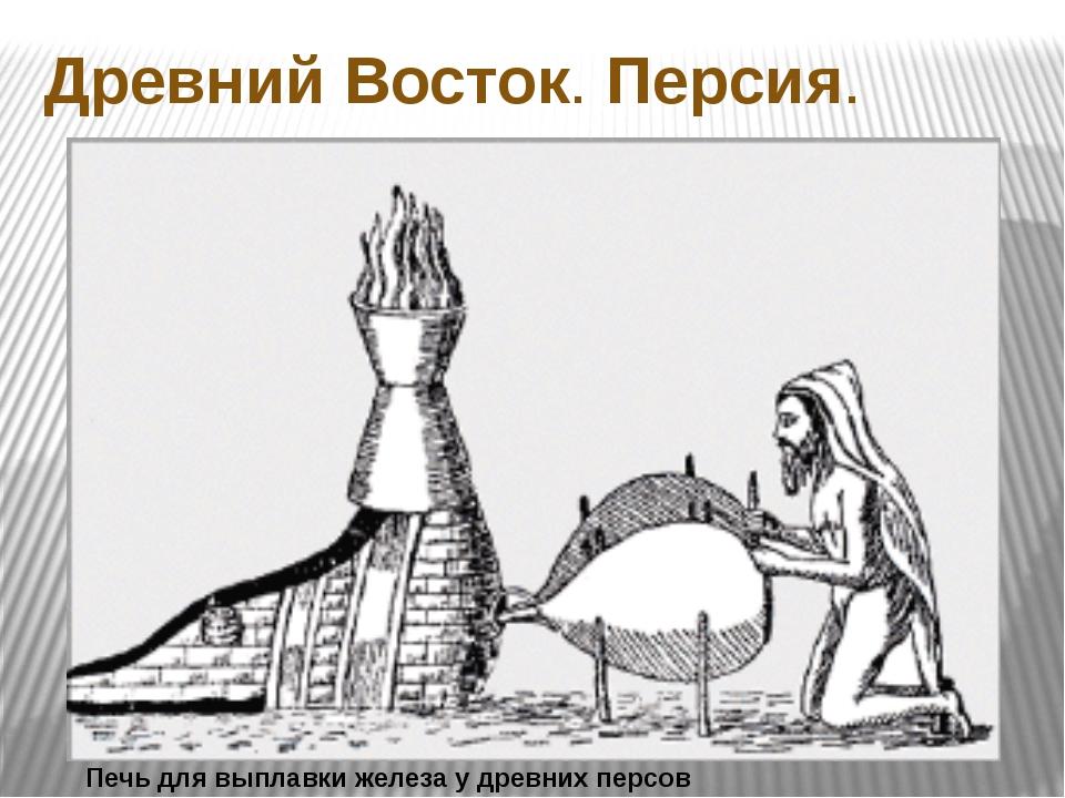 Печь для выплавки железа у древних персов Древний Восток. Персия.