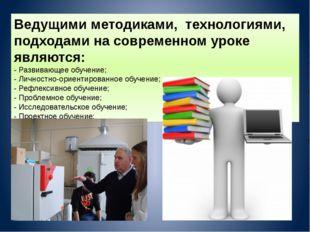 Ведущими методиками, технологиями, подходами на современном уроке являются: -