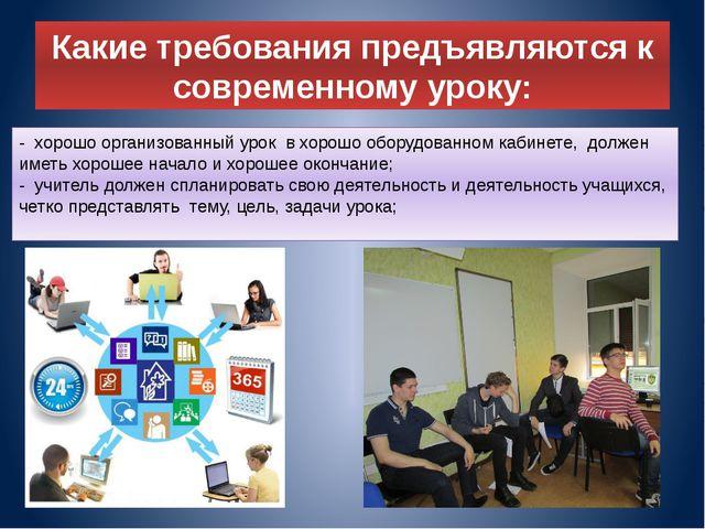 Какие требования предъявляются к современному уроку: - хорошо организованный...