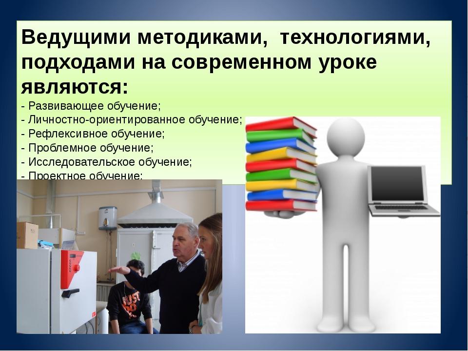 Ведущими методиками, технологиями, подходами на современном уроке являются: -...