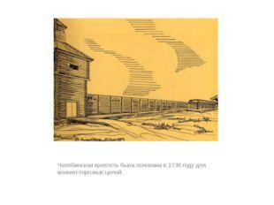 Челябинская крепость была основана в 1736 году для военно-торговых целей.