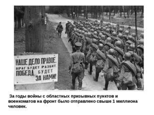 За годы войны с областных призывных пунктов и военкоматов на фронт было отпр