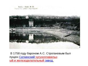 В 1758 году бароном А.С. Строгановым был пущенСаткинский чугуноплавильный и