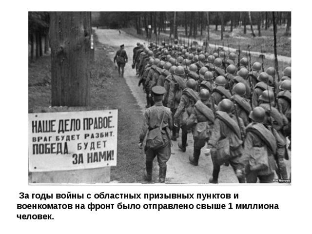 За годы войны с областных призывных пунктов и военкоматов на фронт было отпр...