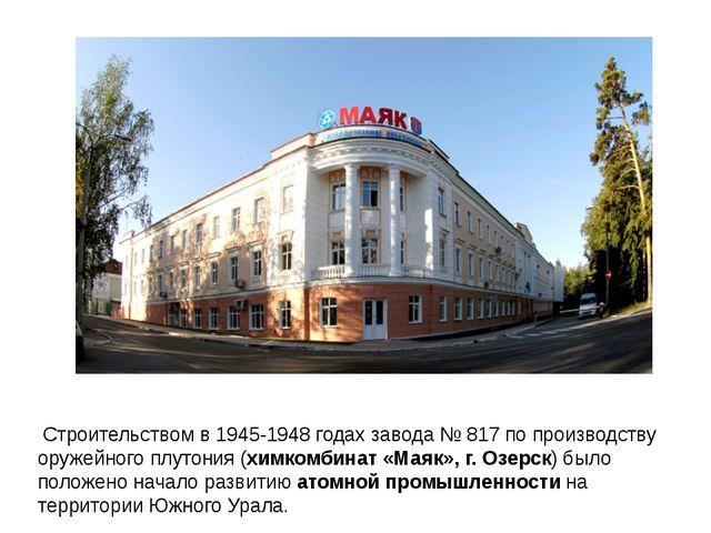 Строительством в 1945-1948 годах завода № 817 по производству оружейного плу...