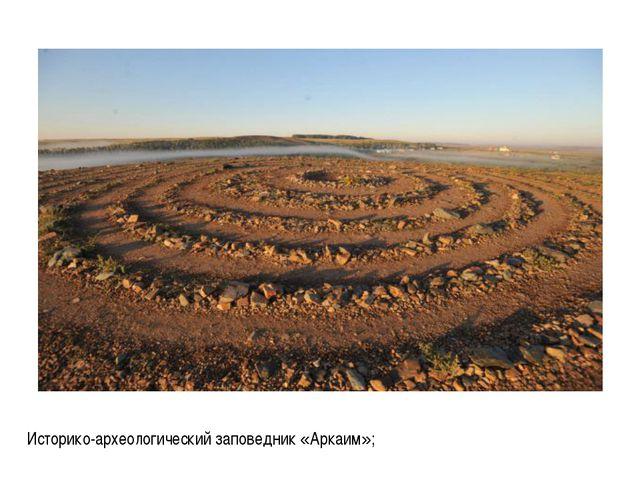 Историко-археологический заповедник «Аркаим»;