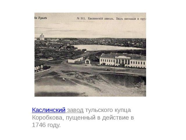 Каслинский заводтульского купца Коробкова, пущенный в действие в 1746 году.