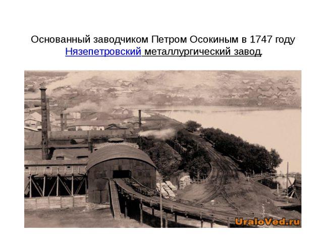 Основанный заводчиком Петром Осокиным в 1747 годуНязепетровский металлургиче...