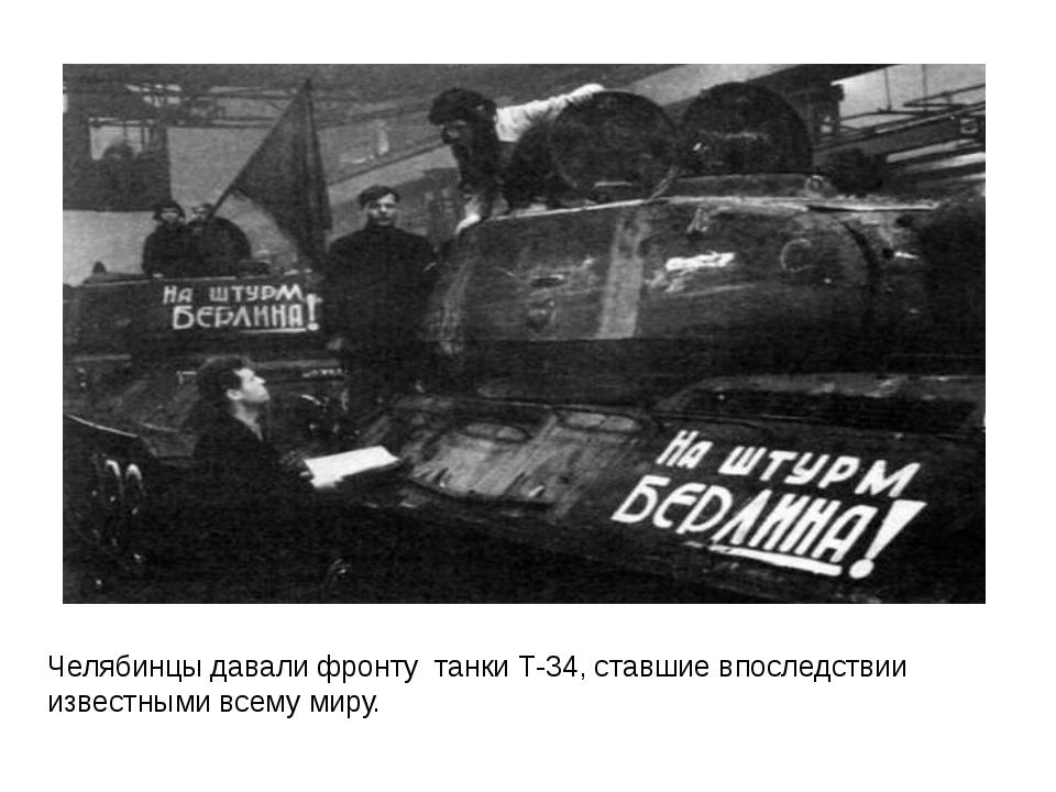 Челябинцы давали фронту танки Т-34, ставшие впоследствии известными всему миру.