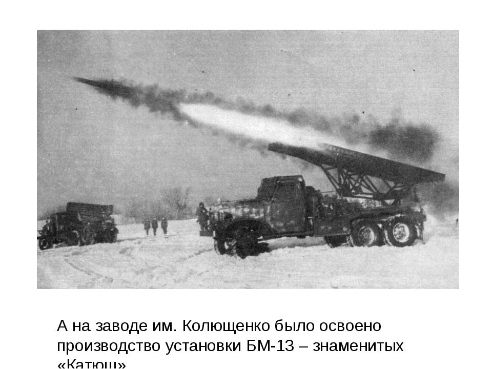 А на заводе им. Колющенко было освоено производство установки БМ-13–знамени...