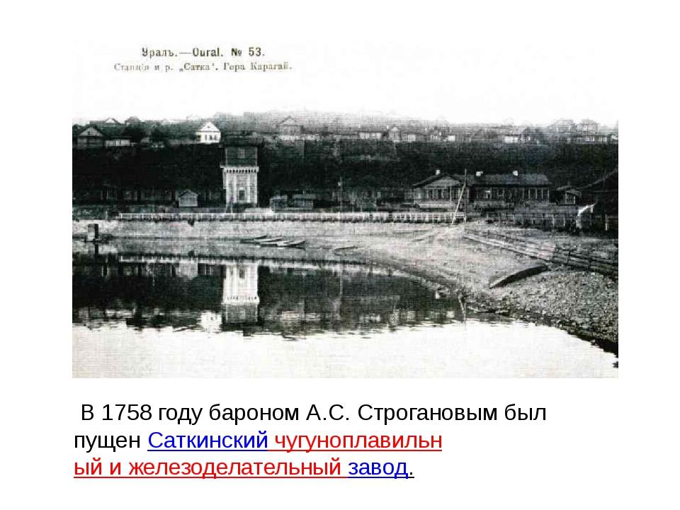В 1758 году бароном А.С. Строгановым был пущенСаткинский чугуноплавильный и...