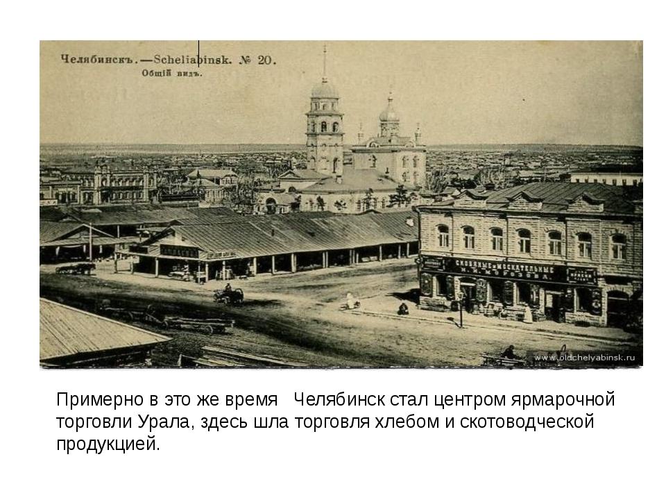 Примерно в это же время Челябинск стал центром ярмарочной торговли Урала, з...