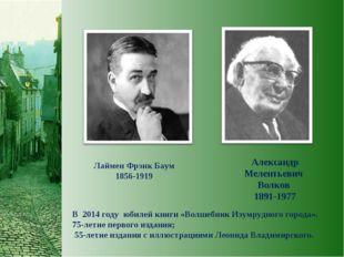 Лаймен Фрэнк Баум 1856-1919 Александр Мелентьевич Волков 1891-1977 В 2014 год