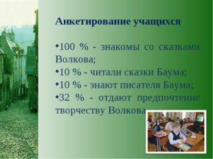 Анкетирование учащихся 100 % - знакомы со сказками Волкова; 10 % - читали ска