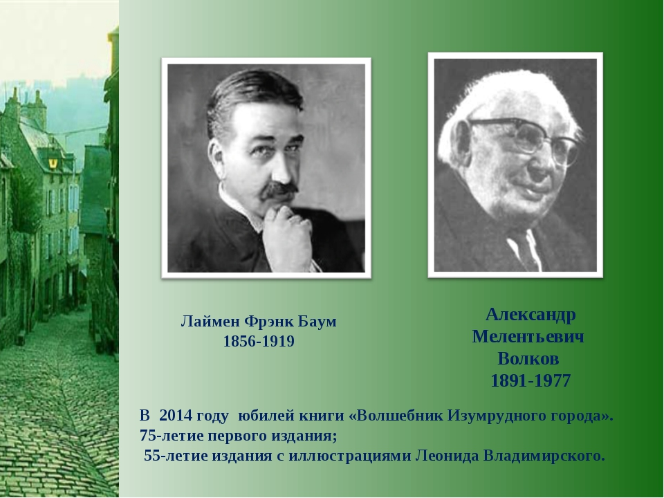 Лаймен Фрэнк Баум 1856-1919 Александр Мелентьевич Волков 1891-1977 В 2014 год...