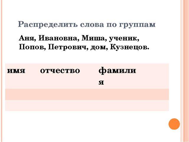 Распределить слова по группам Аня, Ивановна, Миша, ученик, Попов, Петрович, д...