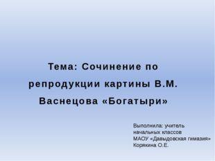Тема: Сочинение по репродукции картины В.М. Васнецова «Богатыри» Выполнила: у