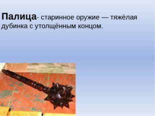 Палица- старинное оружие — тяжёлая дубинка с утолщённым концом.