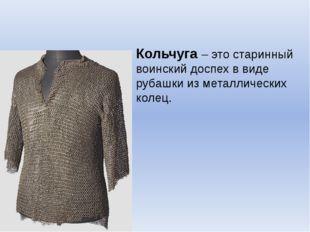 Кольчуга – это старинный воинский доспех в виде рубашки из металлических колец.