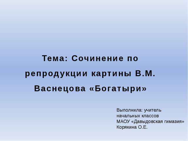 Тема: Сочинение по репродукции картины В.М. Васнецова «Богатыри» Выполнила: у...