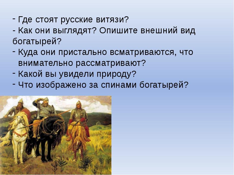 Где стоят русские витязи? - Как они выглядят? Опишите внешний вид богатырей?...