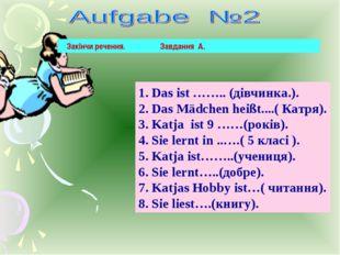 1. Das ist …….. (дівчинка.). 2. Das Mädchen heißt....( Катря). 3. Katja ist 9