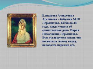 Елизавета Алексеевна Арсеньева – бабушка М.Ю. Лермонтова. Ей было 44 года, ко