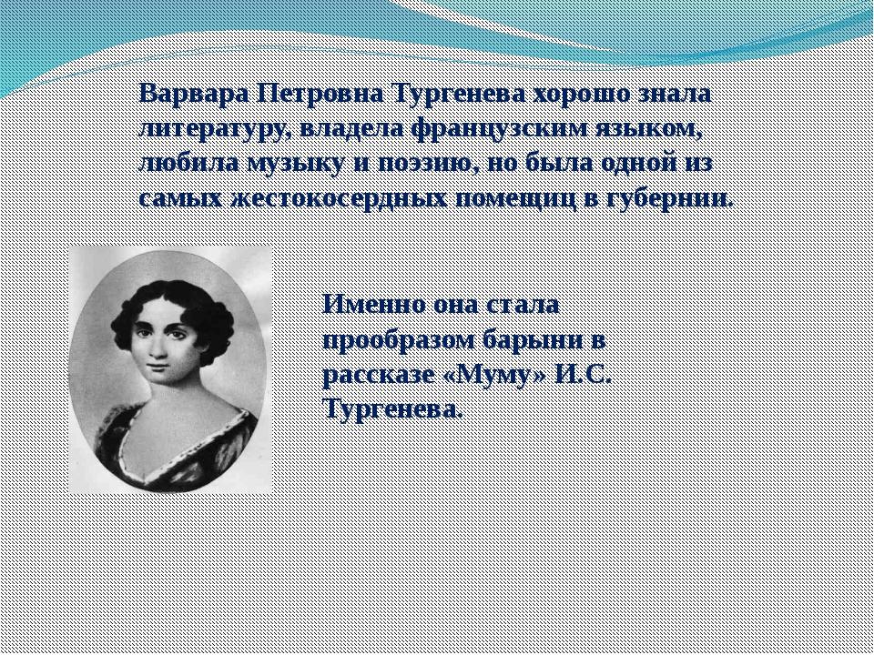 Варвара Петровна Тургенева хорошо знала литературу, владела французским языко...