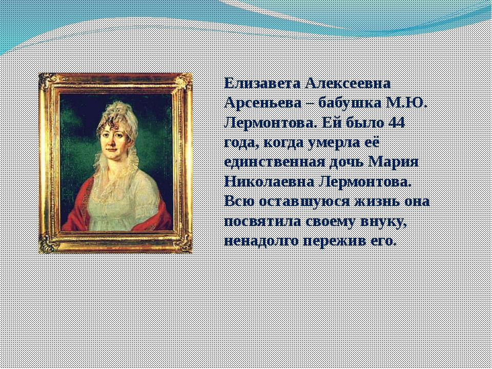 Елизавета Алексеевна Арсеньева – бабушка М.Ю. Лермонтова. Ей было 44 года, ко...