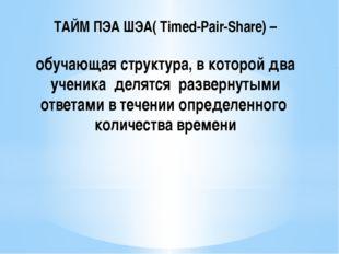 ТАЙМ ПЭА ШЭА( Timed-Pair-Share) – обучающая структура, в которой два ученика