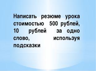 Написать резюме урока стоимостью 500 рублей, 10 рублей за одно слово, использ